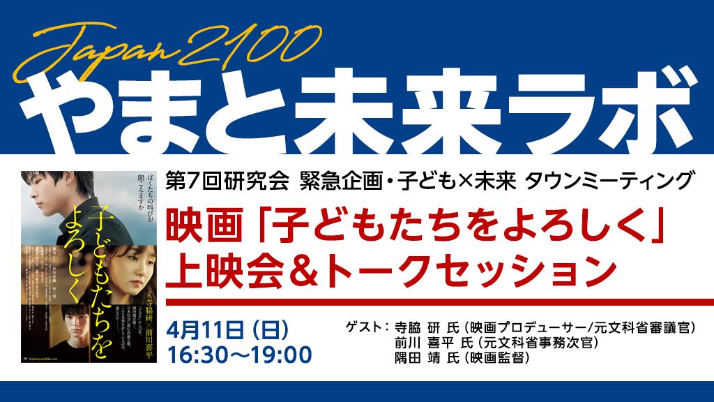 Japan2100「やまと未来ラボ」第7回研究会「緊急企画 子ども×未来 タウンミーティング」:映画「子どもたちをよろしく」上映会とトークセッション 4月11日(日)16:30~19:00 / 開場16:00~